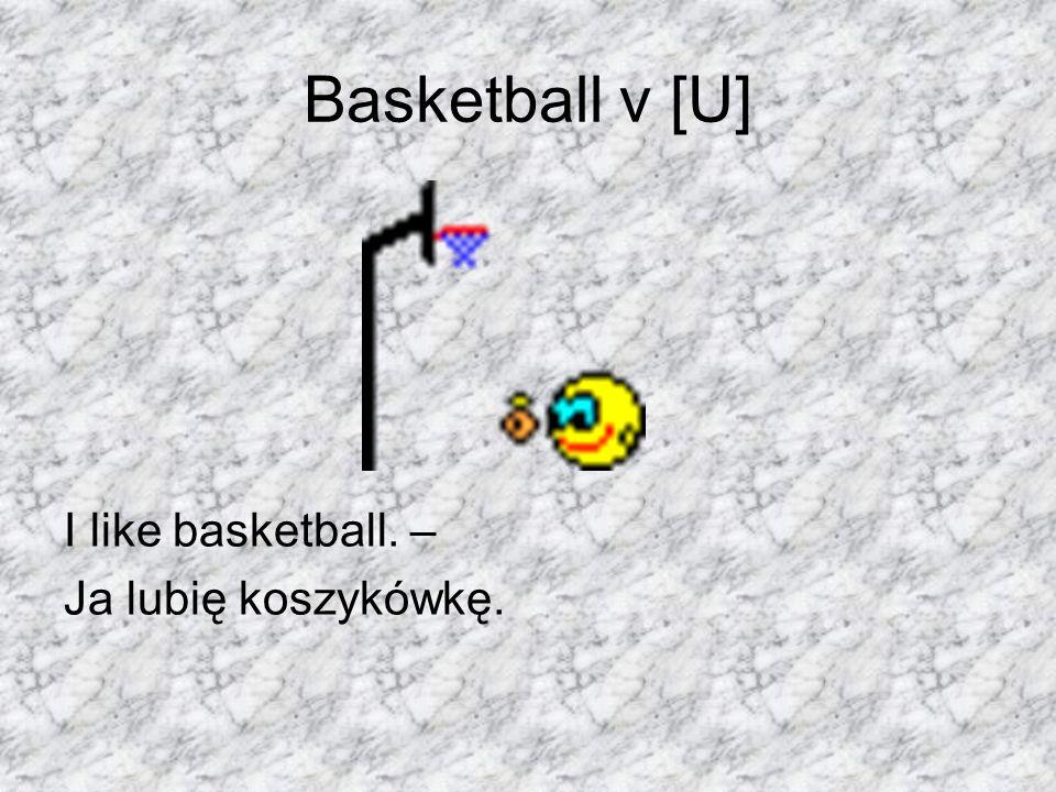 Basketball v [U] I like basketball. – Ja lubię koszykówkę.